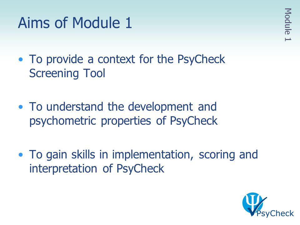 Aims of Module 1 To provide a context for the PsyCheck Screening Tool To understand the development and psychometric properties of PsyCheck To gain sk