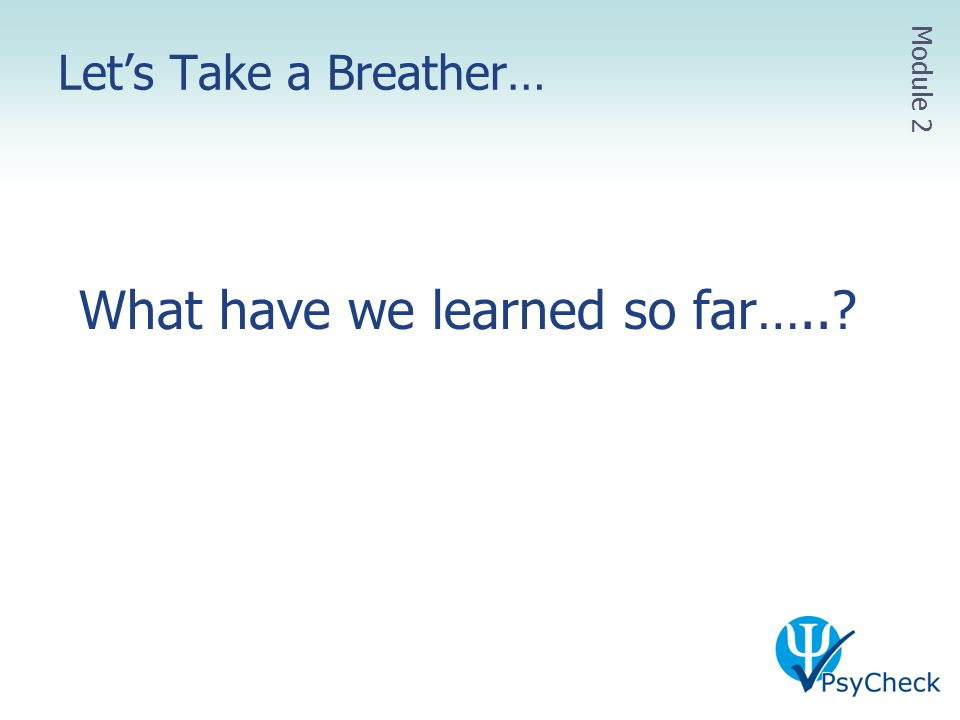 Let's Take a Breather… What have we learned so far…..? Module 2
