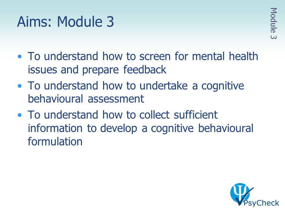 Aims: Module 3 To understand how to screen for mental health issues and prepare feedback To understand how to undertake a cognitive behavioural assess