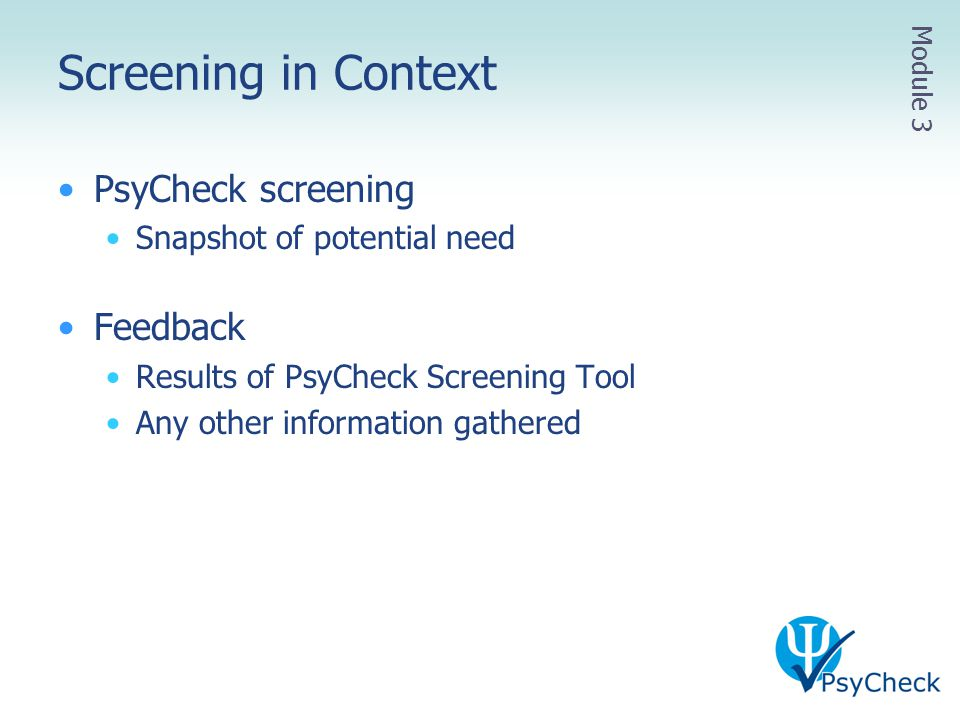 Screening in Context PsyCheck screening Snapshot of potential need Feedback Results of PsyCheck Screening Tool Any other information gathered Module 3