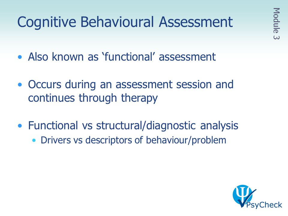 Cognitive Behavioural Assessment Also known as 'functional' assessment Occurs during an assessment session and continues through therapy Functional vs