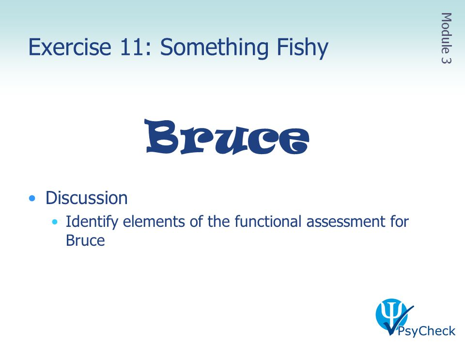Exercise 11: Something Fishy Bruce Discussion Identify elements of the functional assessment for Bruce Module 3