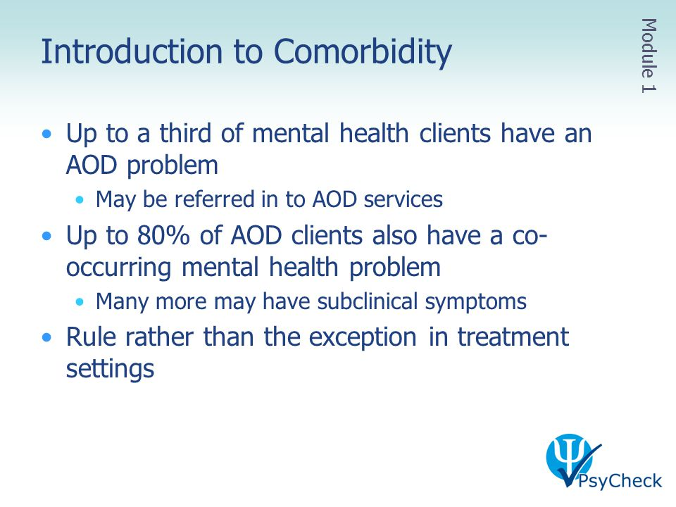 Introduction to Comorbidity Up to a third of mental health clients have an AOD problem May be referred in to AOD services Up to 80% of AOD clients als