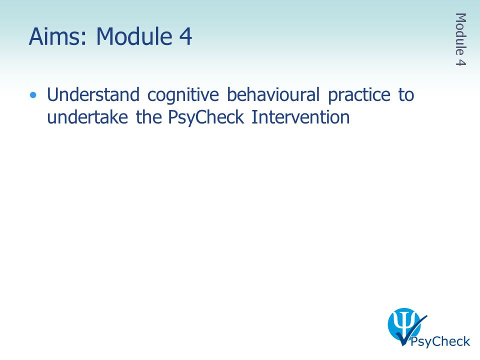 Aims: Module 4 Understand cognitive behavioural practice to undertake the PsyCheck Intervention Module 4