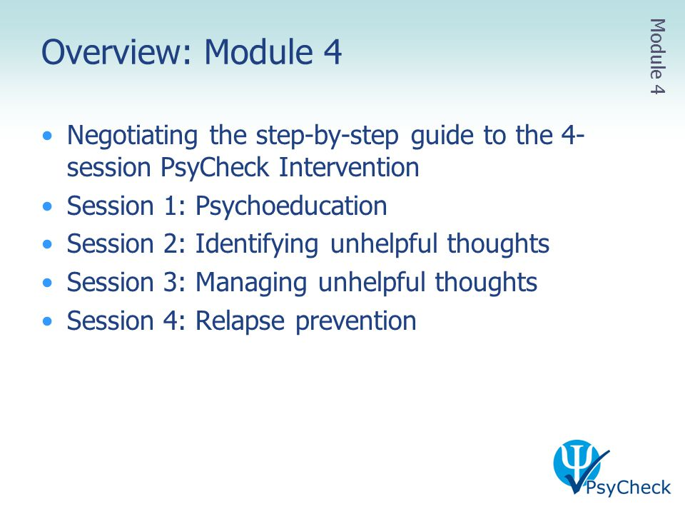 Overview: Module 4 Negotiating the step-by-step guide to the 4- session PsyCheck Intervention Session 1: Psychoeducation Session 2: Identifying unhelp