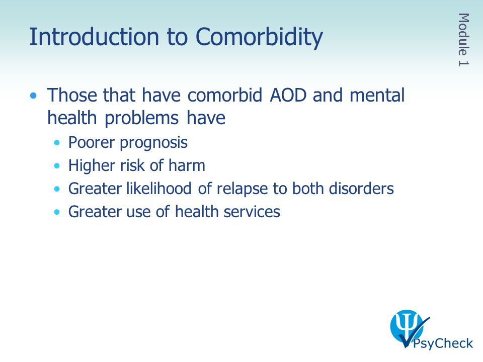 Introduction to Comorbidity Those that have comorbid AOD and mental health problems have Poorer prognosis Higher risk of harm Greater likelihood of re