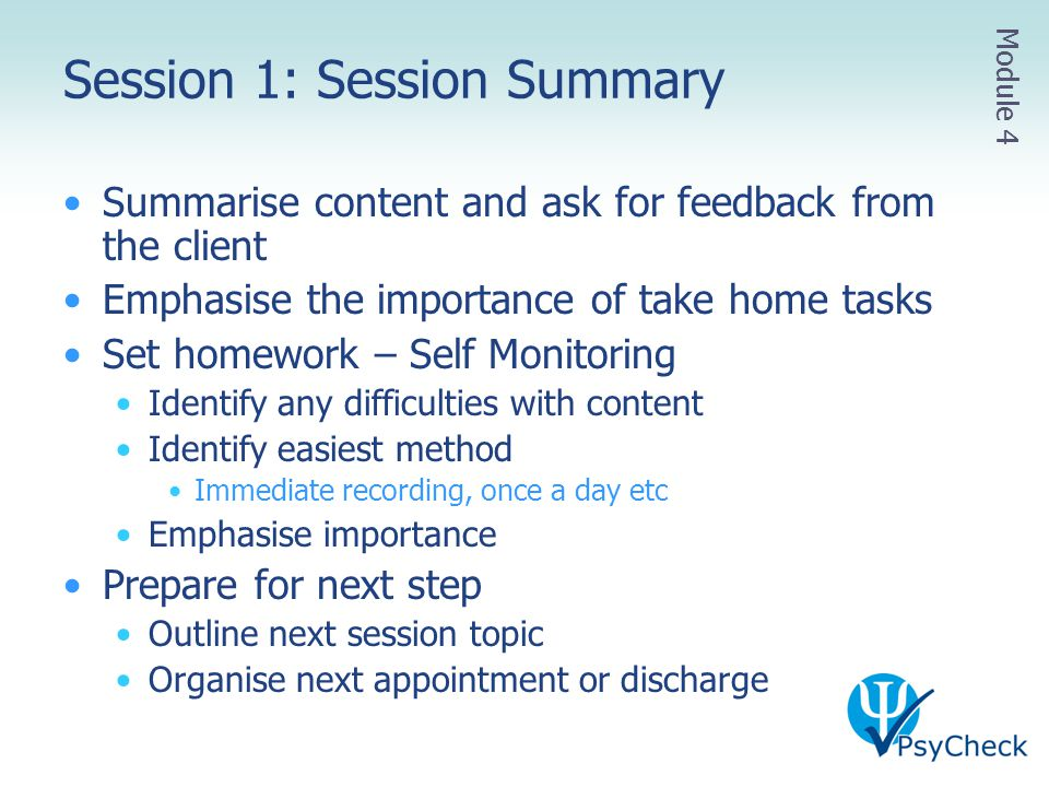 Session 1: Session Summary Summarise content and ask for feedback from the client Emphasise the importance of take home tasks Set homework – Self Moni