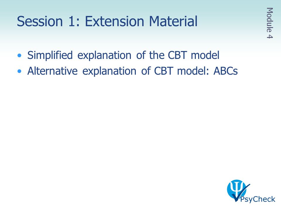 Session 1: Extension Material Simplified explanation of the CBT model Alternative explanation of CBT model: ABCs Module 4