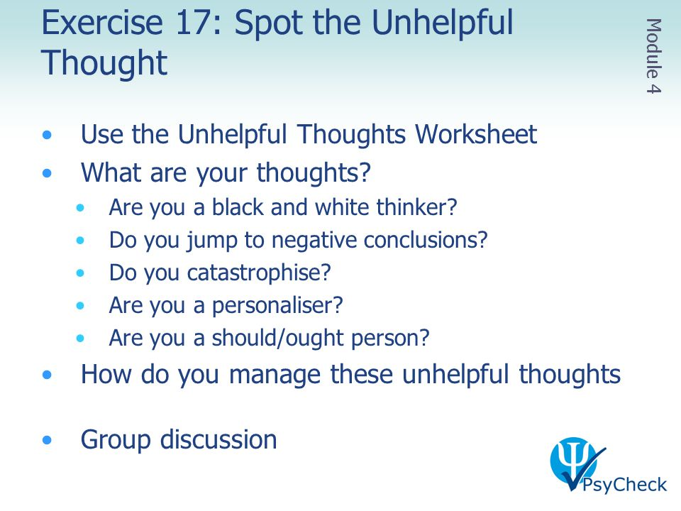 Exercise 17: Spot the Unhelpful Thought Use the Unhelpful Thoughts Worksheet What are your thoughts? Are you a black and white thinker? Do you jump to