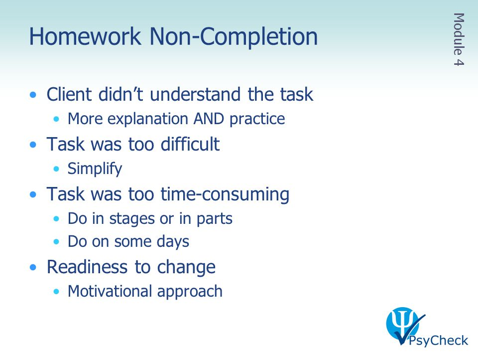 Homework Non-Completion Client didn't understand the task More explanation AND practice Task was too difficult Simplify Task was too time-consuming Do