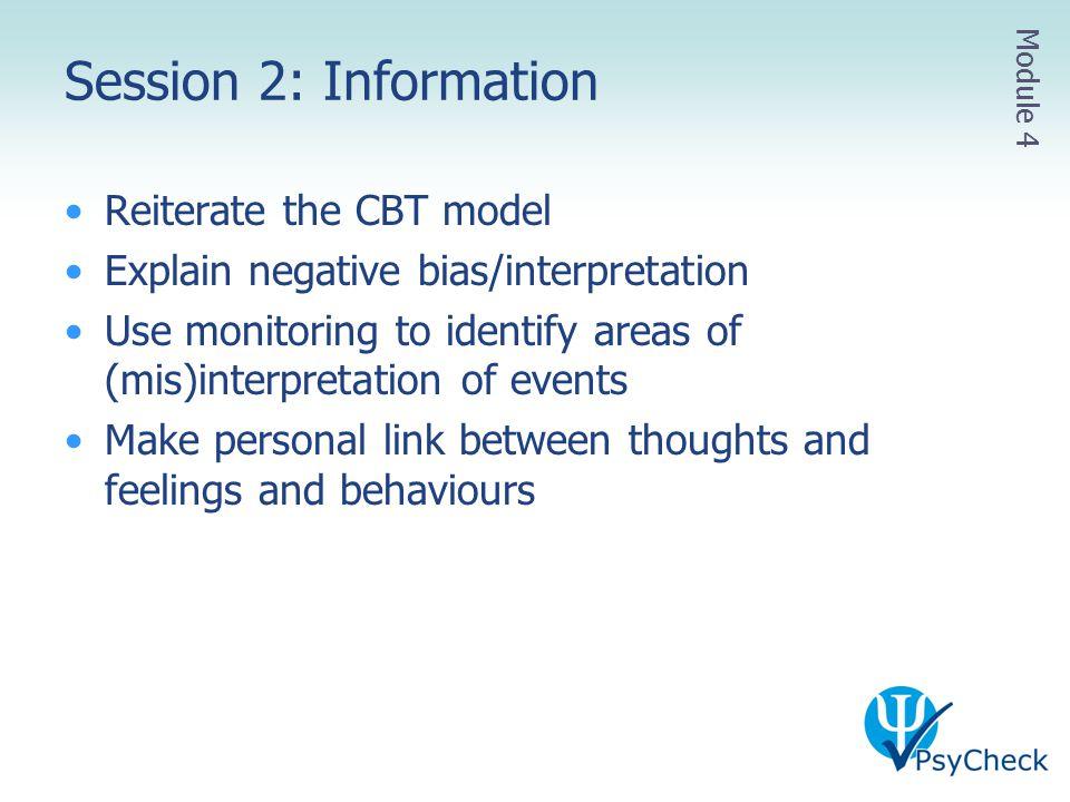 Session 2: Information Reiterate the CBT model Explain negative bias/interpretation Use monitoring to identify areas of (mis)interpretation of events