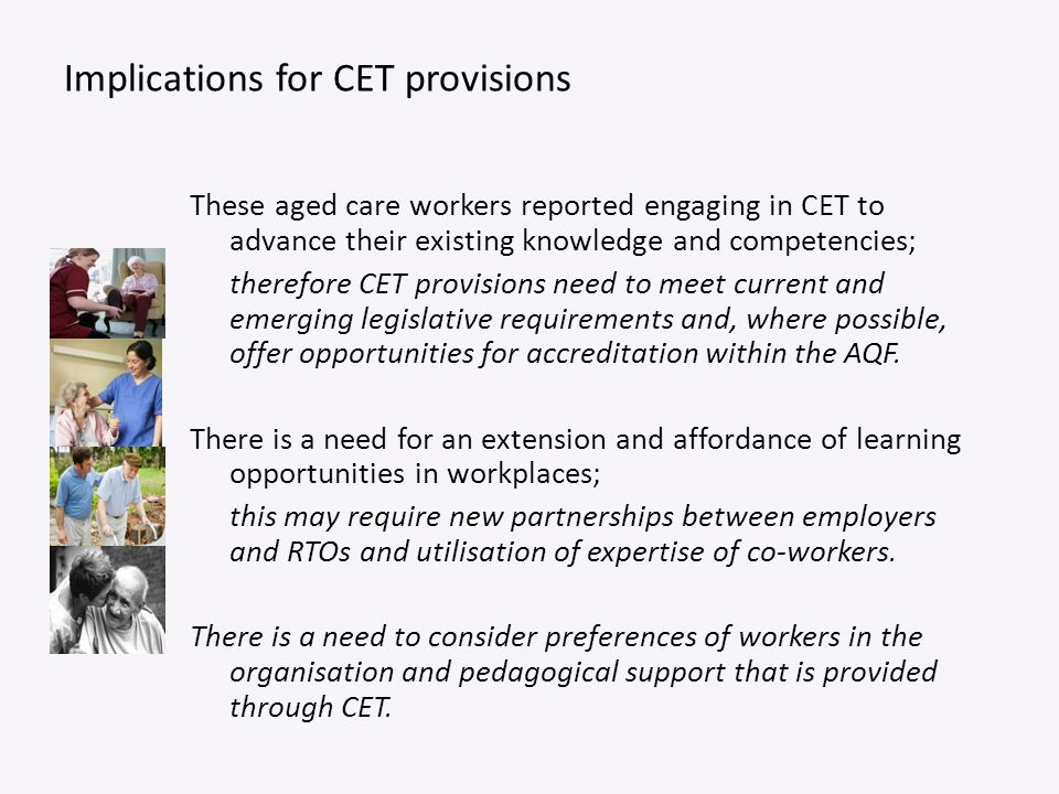 Implications for CET provisions These aged care workers reported engaging in CET to advance their existing knowledge and competencies; therefore CET p