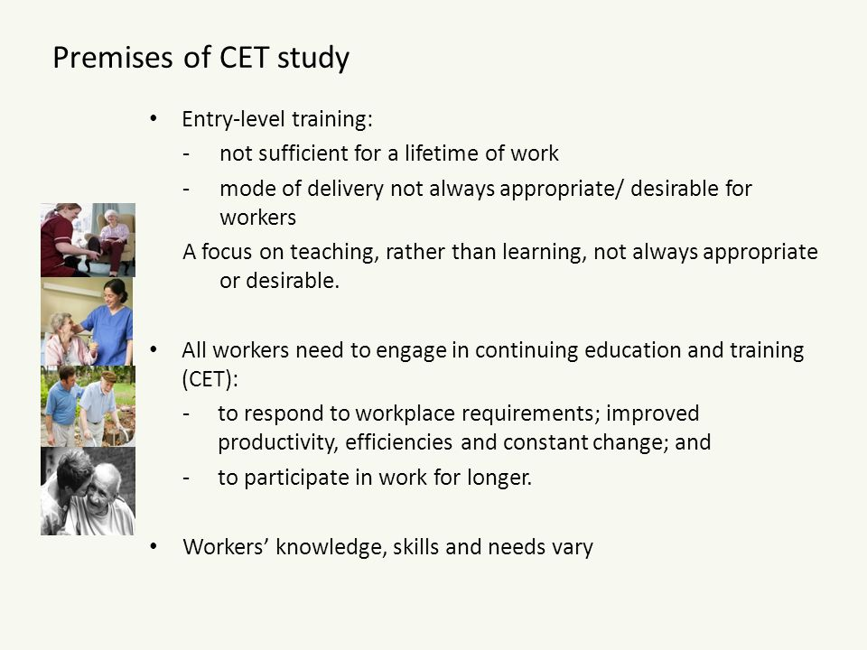 Overview of CET study Funded by NCVER for 3 years Focus is to appraise current tertiary education and training (TET) provisions If these are shown to be inadequate, then to identify additional models for, and approaches to, supporting a national provision of CET to better meet the needs of worker- learners -so that their employability across lengthening working lives can be sustained and -their contributions to the settings in which they work and, collectively, to the nation's productivity, can be maximised.