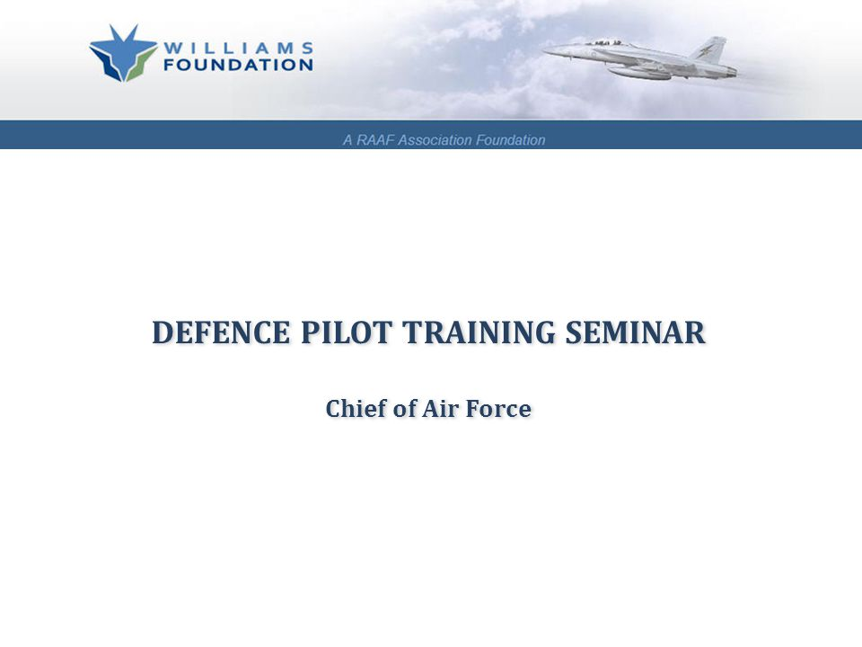 DEFENCE PILOT TRAINING SEMINAR Chief of Air Force DEFENCE PILOT TRAINING SEMINAR Chief of Air Force