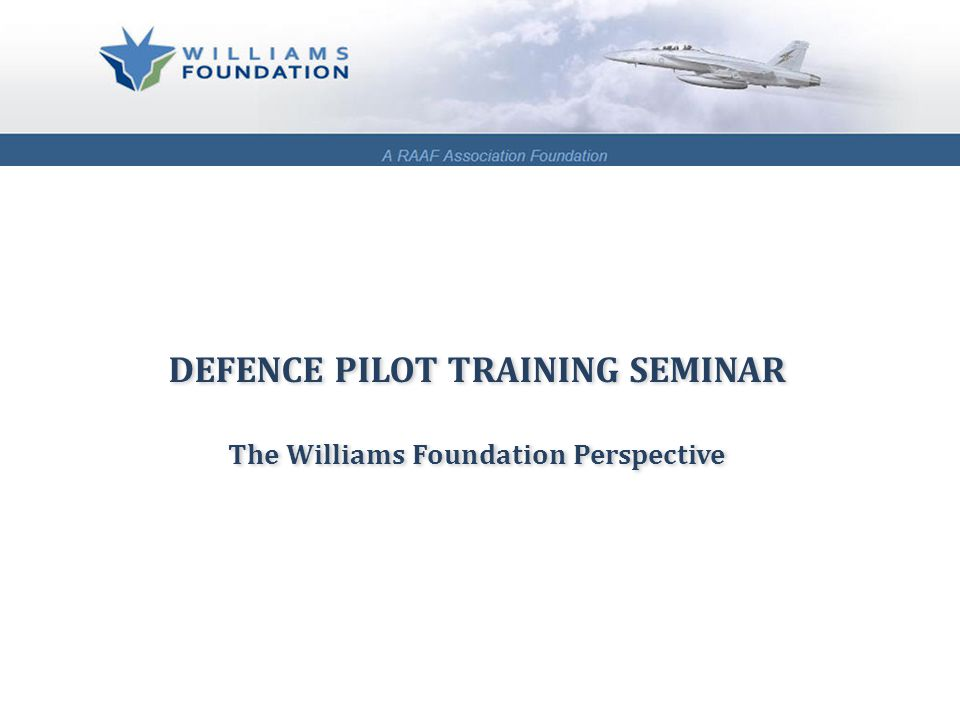 DEFENCE PILOT TRAINING SEMINAR The Williams Foundation Perspective DEFENCE PILOT TRAINING SEMINAR The Williams Foundation Perspective