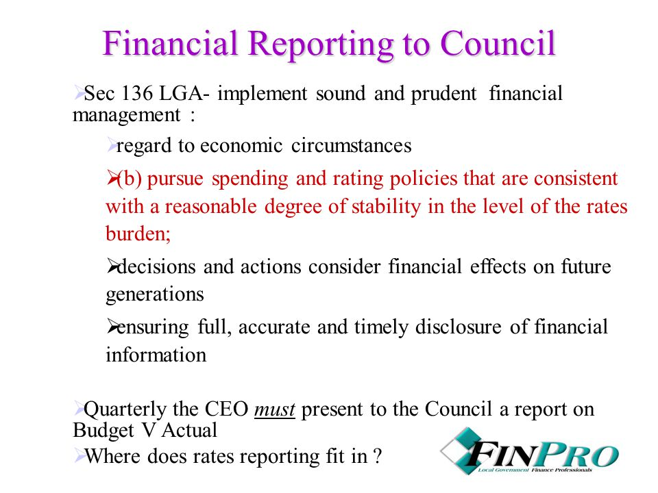 Financial Reporting to Council  Sec 136 LGA- implement sound and prudent financial management :  regard to economic circumstances  (b) pursue spending and rating policies that are consistent with a reasonable degree of stability in the level of the rates burden;  decisions and actions consider financial effects on future generations  ensuring full, accurate and timely disclosure of financial information  Quarterly the CEO must present to the Council a report on Budget V Actual  Where does rates reporting fit in