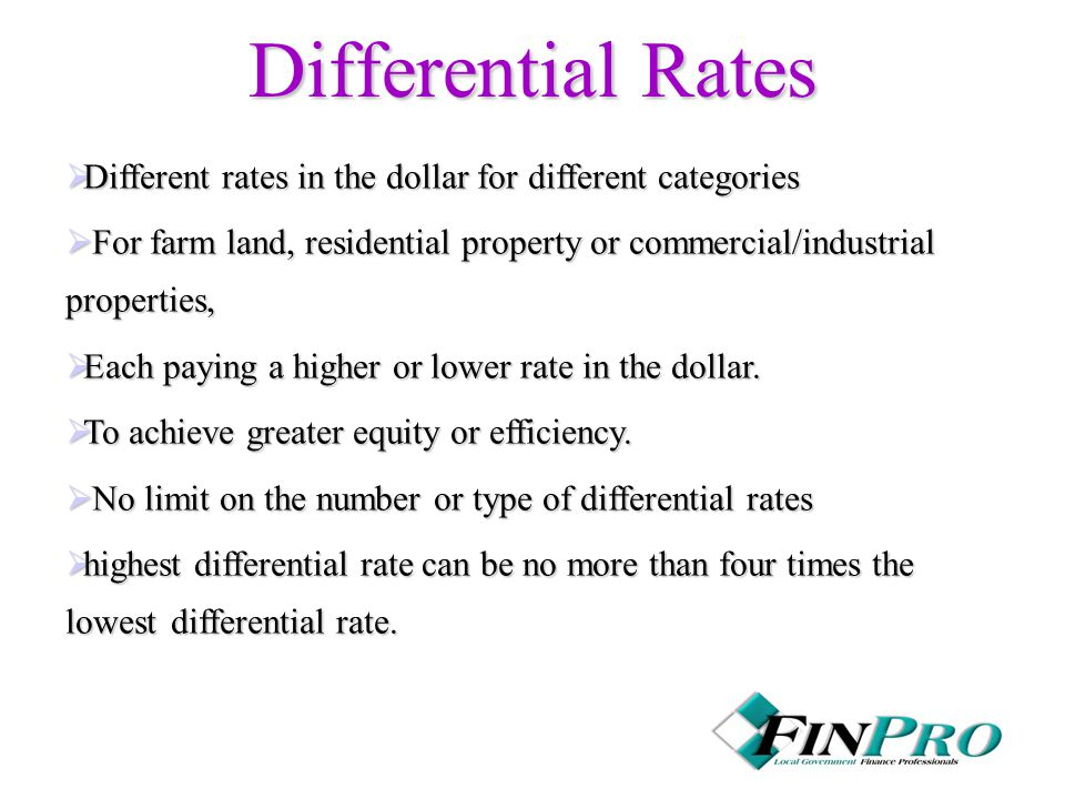 Differential Rates  Different rates in the dollar for different categories  For farm land, residential property or commercial/industrial properties,  Each paying a higher or lower rate in the dollar.