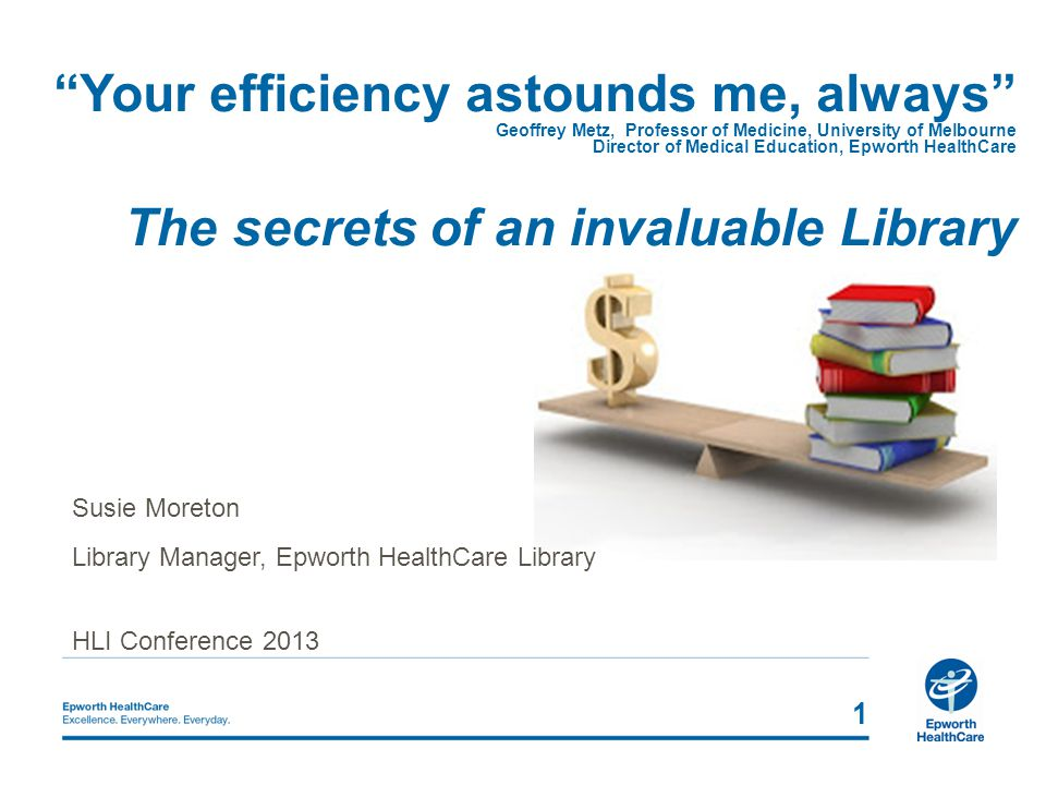 Your efficiency astounds me, always Geoffrey Metz, Professor of Medicine, University of Melbourne Director of Medical Education, Epworth HealthCare The secrets of an invaluable Library 1 Susie Moreton Library Manager, Epworth HealthCare Library HLI Conference 2013