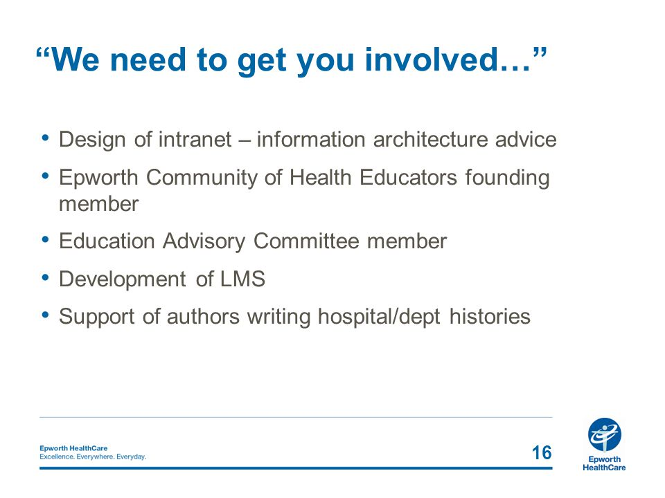 16 We need to get you involved… Design of intranet – information architecture advice Epworth Community of Health Educators founding member Education Advisory Committee member Development of LMS Support of authors writing hospital/dept histories