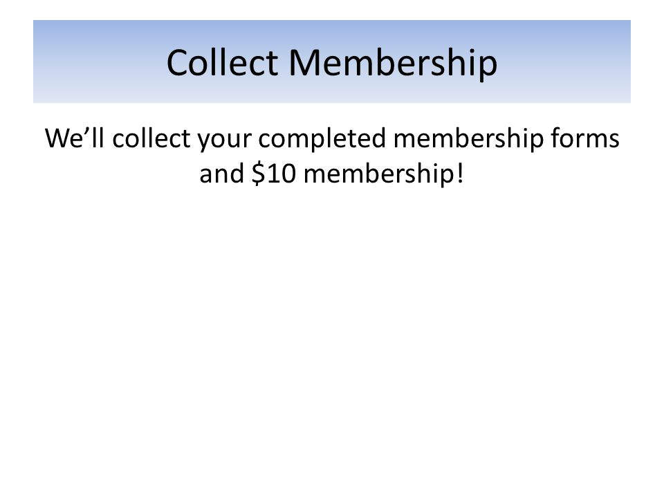 Collect Membership We'll collect your completed membership forms and $10 membership!