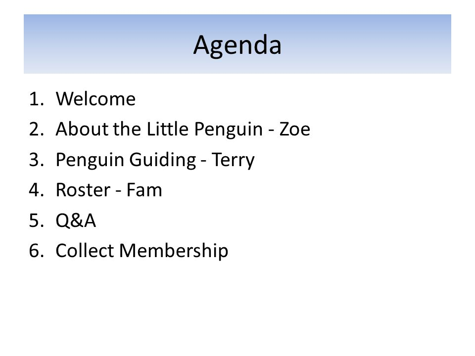 Agenda 1.Welcome 2.About the Little Penguin - Zoe 3.Penguin Guiding - Terry 4.Roster - Fam 5.Q&A 6.Collect Membership