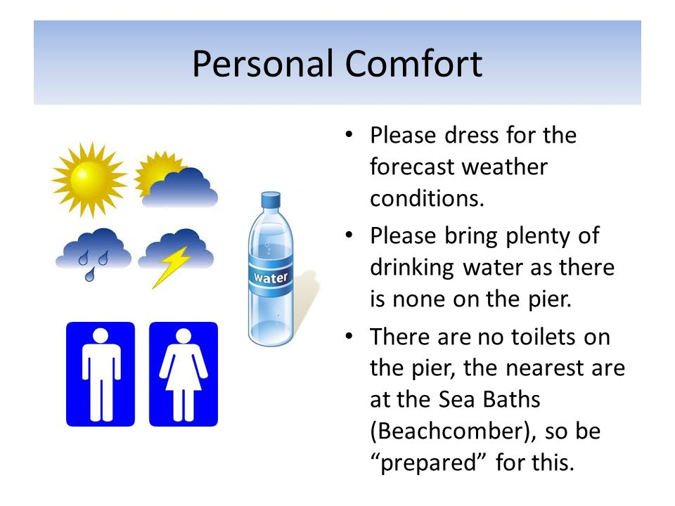 Personal Comfort Please dress for the forecast weather conditions. Please bring plenty of drinking water as there is none on the pier. There are no to