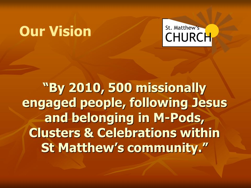 """By 2010, 500 missionally engaged people, following Jesus and belonging in M-Pods, Clusters & Celebrations within St Matthew's community."" Our Vision"
