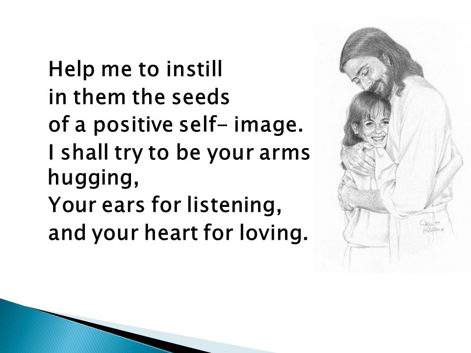 Help me to instill in them the seeds of a positive self- image.