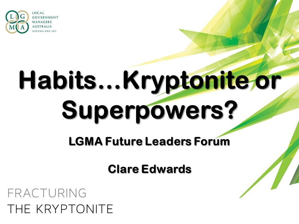 Habits…Kryptonite or Superpowers? LGMA Future Leaders Forum Clare Edwards