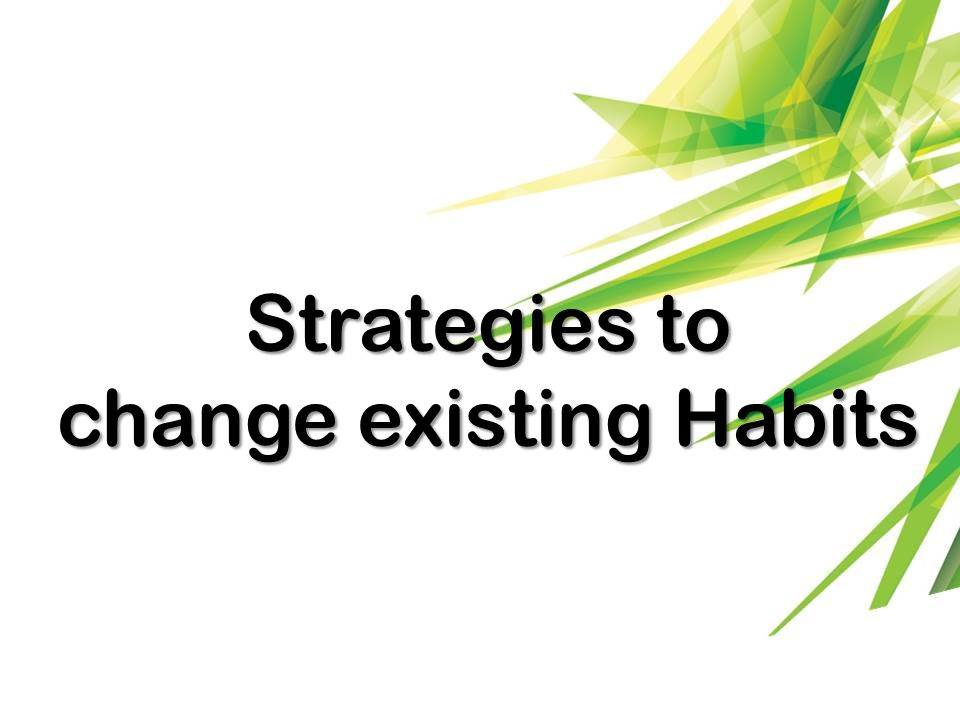 Strategies to change existing Habits