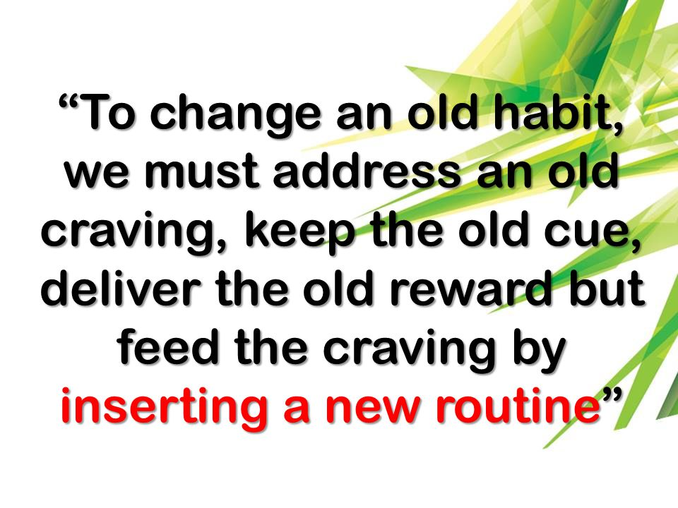To change an old habit, we must address an old craving, keep the old cue, deliver the old reward but feed the craving by inserting a new routine