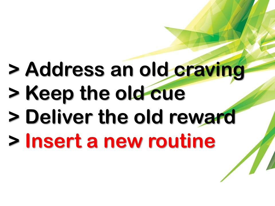 > Address an old craving > Keep the old cue > Deliver the old reward > Insert a new routine