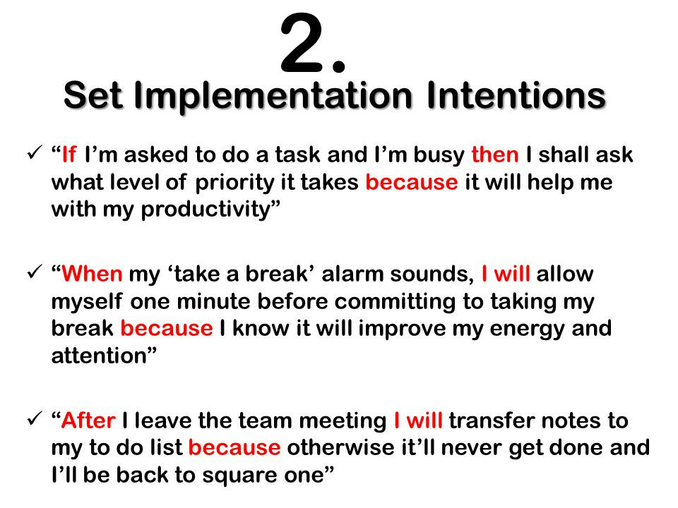 Set Implementation Intentions If I'm asked to do a task and I'm busy then I shall ask what level of priority it takes because it will help me with my productivity When my 'take a break' alarm sounds, I will allow myself one minute before committing to taking my break because I know it will improve my energy and attention After I leave the team meeting I will transfer notes to my to do list because otherwise it'll never get done and I'll be back to square one 2.