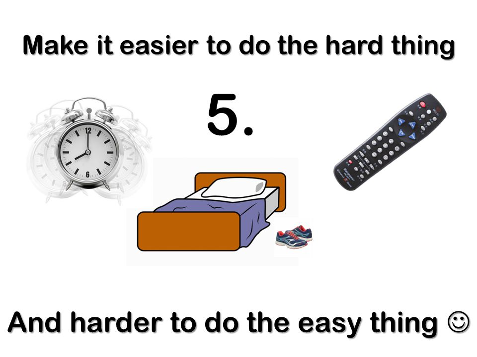 Make it easier to do the hard thing And harder to do the easy thing And harder to do the easy thing 5.