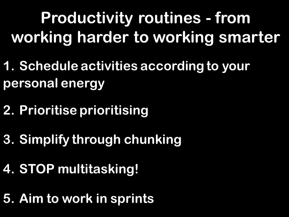 Productivity routines - from working harder to working smarter 1.Schedule activities according to your personal energy 2.Prioritise prioritising 3.Simplify through chunking 4.STOP multitasking.