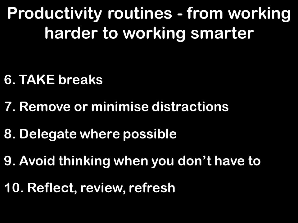 Productivity routines - from working harder to working smarter 6.