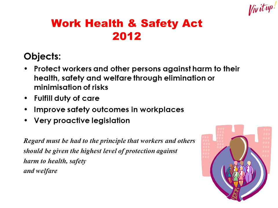 Work Health & Safety Act 2012 Objects: Protect workers and other persons against harm to their health, safety and welfare through elimination or minim