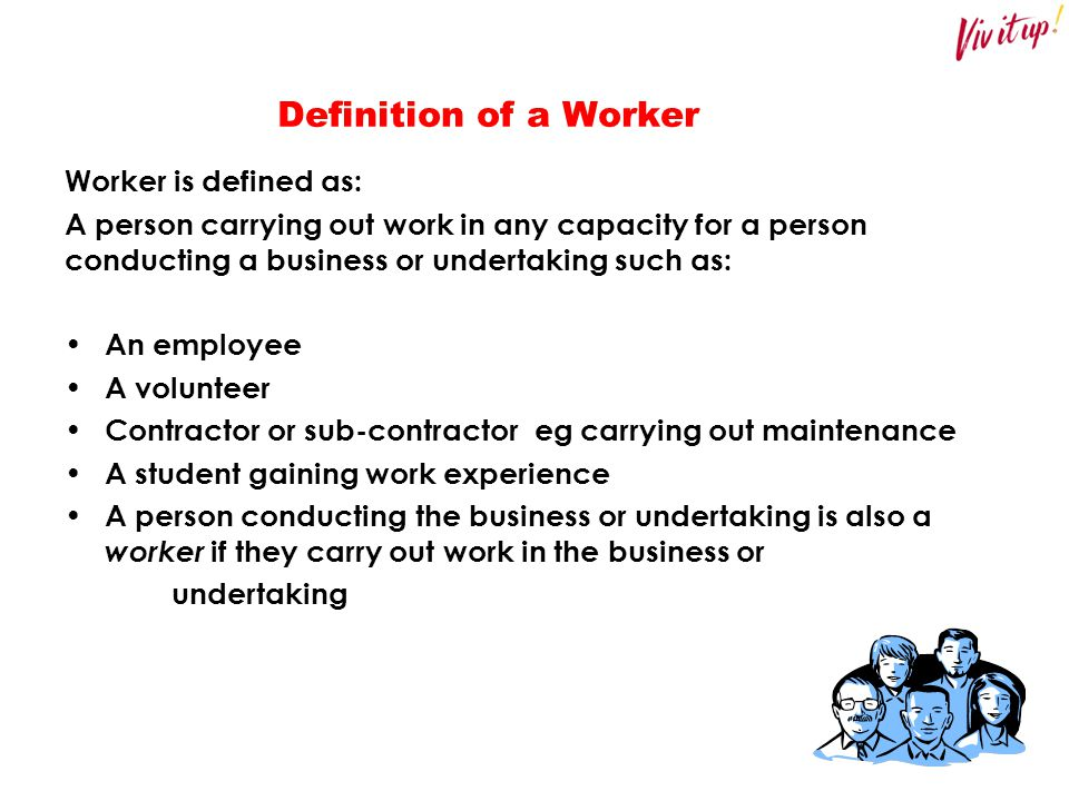 Definition of a Worker Worker is defined as: A person carrying out work in any capacity for a person conducting a business or undertaking such as: An