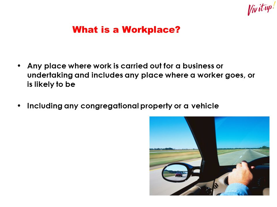 What is a Workplace? Any place where work is carried out for a business or undertaking and includes any place where a worker goes, or is likely to be