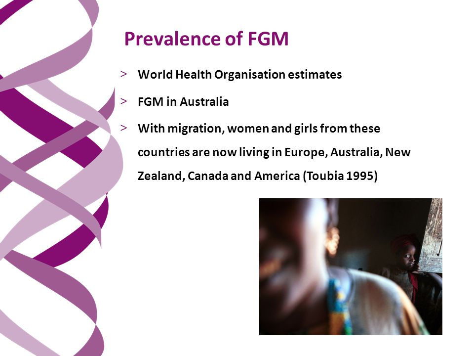 Prevalence of FGM > World Health Organisation estimates > FGM in Australia > With migration, women and girls from these countries are now living in Europe, Australia, New Zealand, Canada and America (Toubia 1995)