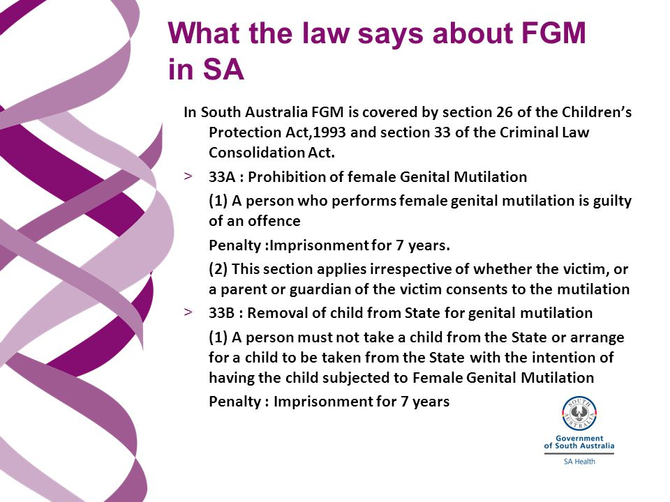 What the law says about FGM in SA In South Australia FGM is covered by section 26 of the Children's Protection Act,1993 and section 33 of the Criminal Law Consolidation Act.