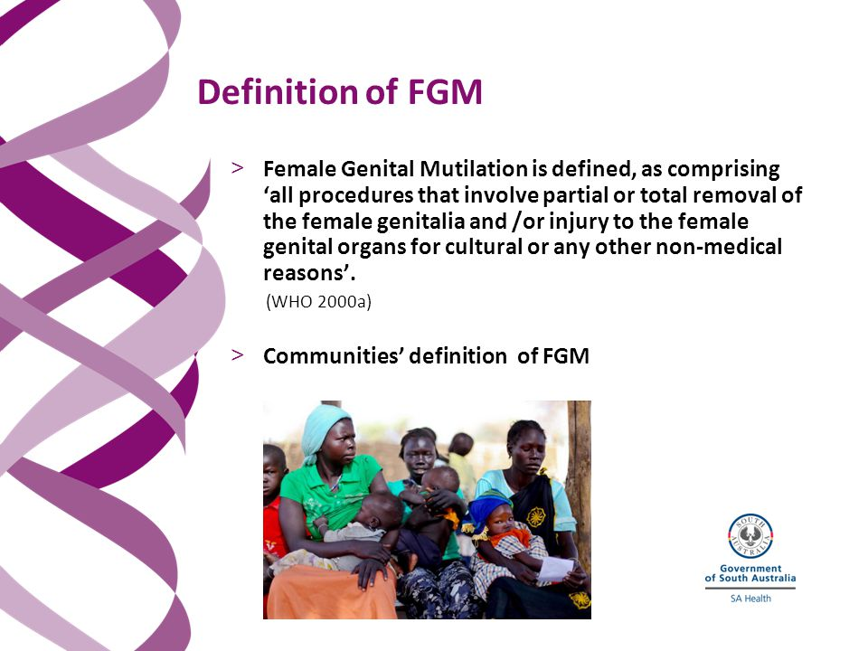 Definition of FGM > Female Genital Mutilation is defined, as comprising 'all procedures that involve partial or total removal of the female genitalia and /or injury to the female genital organs for cultural or any other non-medical reasons'.
