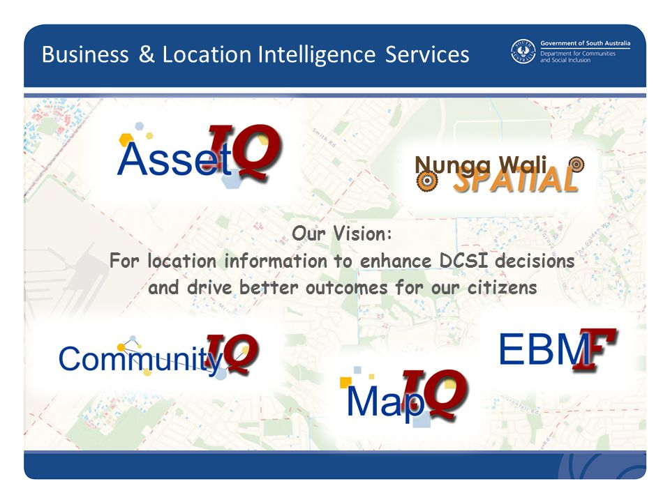 Business & Location Intelligence Services Our Vision: For location information to enhance DCSI decisions and drive better outcomes for our citizens