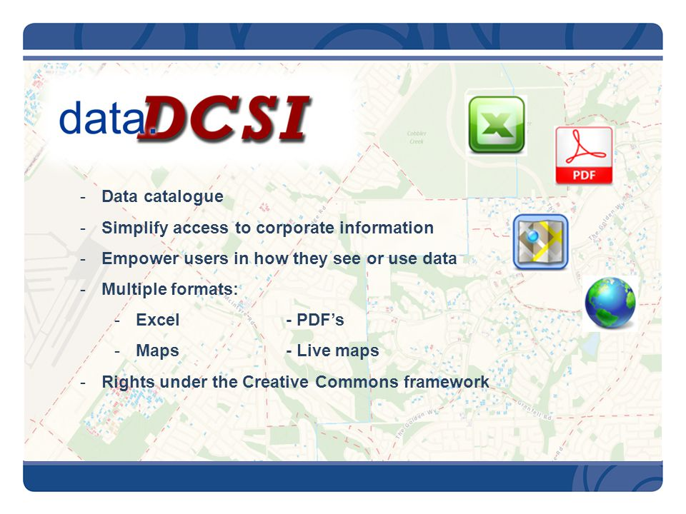 -Data catalogue -Simplify access to corporate information -Empower users in how they see or use data -Multiple formats: -Excel- PDF's -Maps- Live maps -Rights under the Creative Commons framework