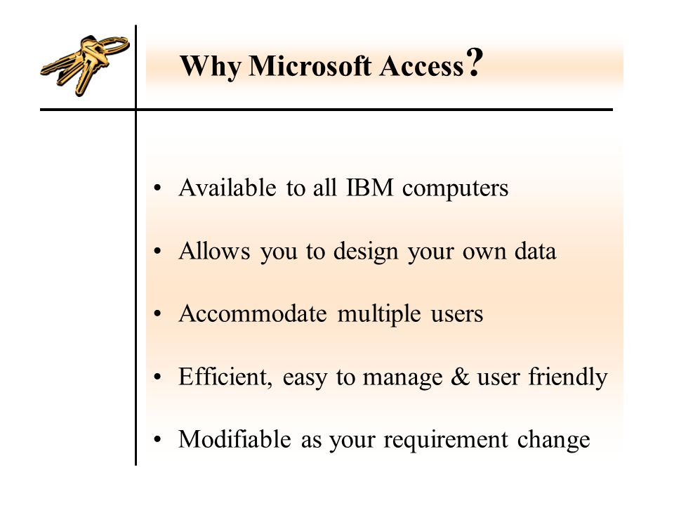 Available to all IBM computers Allows you to design your own data Accommodate multiple users Efficient, easy to manage & user friendly Modifiable as your requirement change Why Microsoft Access ?