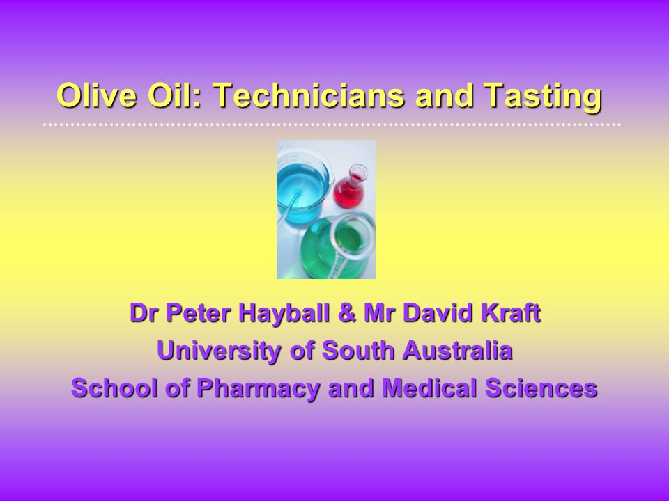 Olive Oil: Technicians and Tasting Dr Peter Hayball & Mr David Kraft University of South Australia School of Pharmacy and Medical Sciences