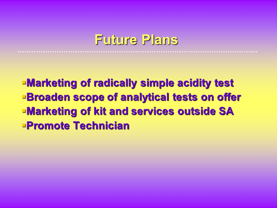 Future Plans  Marketing of radically simple acidity test  Broaden scope of analytical tests on offer  Marketing of kit and services outside SA  Promote Technician