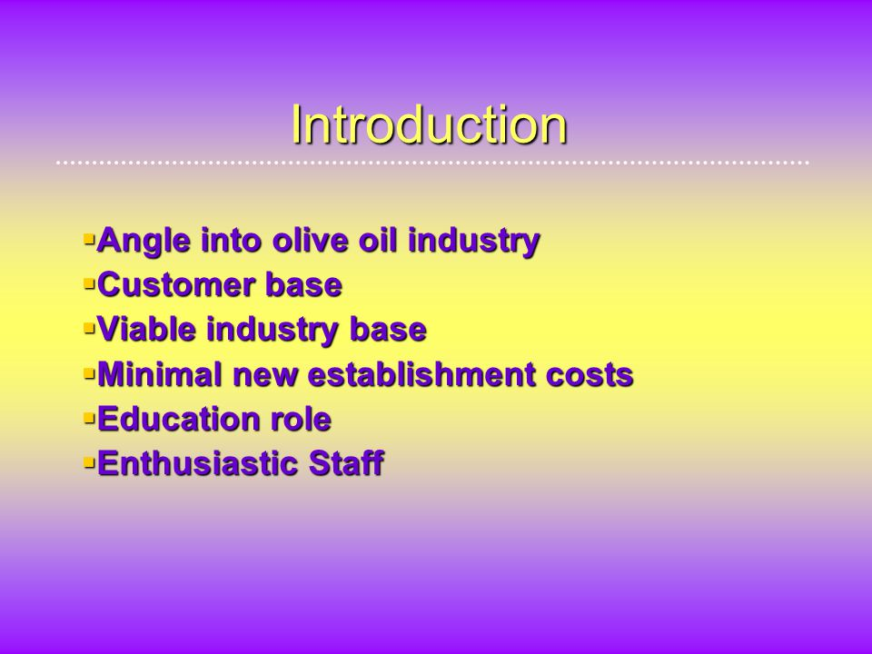 Introduction  Angle into olive oil industry  Customer base  Viable industry base  Minimal new establishment costs  Education role  Enthusiastic Staff