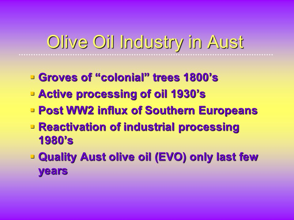 Olive Oil Industry in Aust  Groves of colonial trees 1800's  Active processing of oil 1930's  Post WW2 influx of Southern Europeans  Reactivation of industrial processing 1980's  Quality Aust olive oil (EVO) only last few years