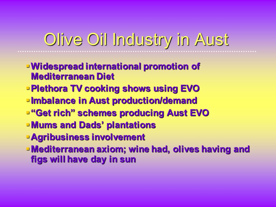 Olive Oil Industry in Aust  Widespread international promotion of Mediterranean Diet  Plethora TV cooking shows using EVO  Imbalance in Aust production/demand  Get rich schemes producing Aust EVO  Mums and Dads' plantations  Agribusiness involvement  Mediterranean axiom; wine had, olives having and figs will have day in sun